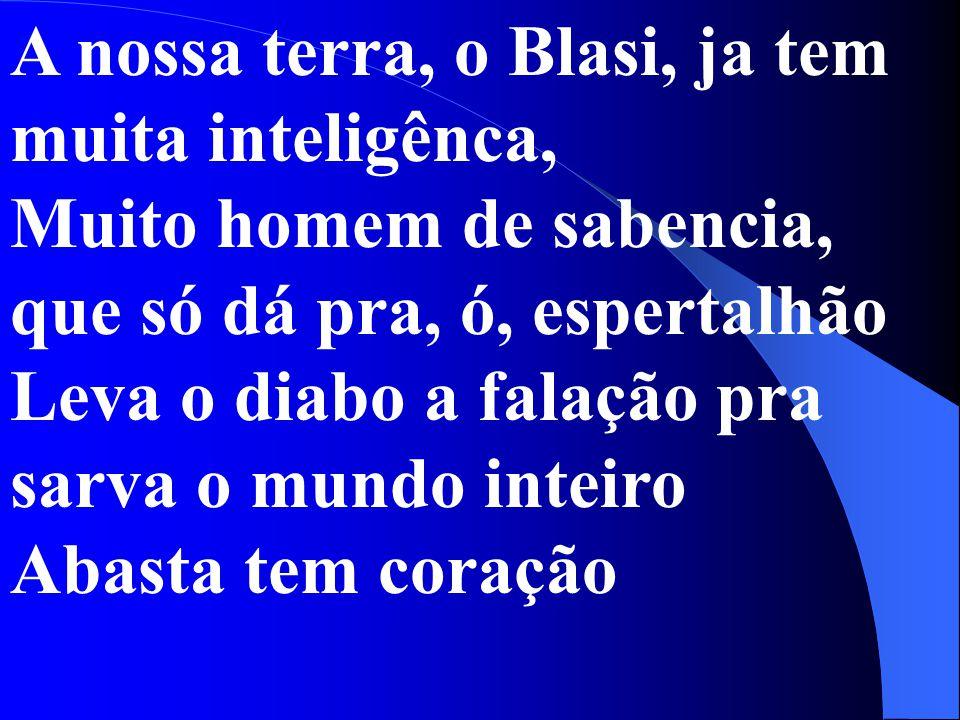A nossa terra, o Blasi, ja tem muita inteligênca, Muito homem de sabencia, que só dá pra, ó, espertalhão Leva o diabo a falação pra sarva o mundo inteiro Abasta tem coração