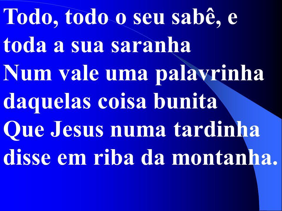 Todo, todo o seu sabê, e toda a sua saranha Num vale uma palavrinha daquelas coisa bunita Que Jesus numa tardinha disse em riba da montanha.