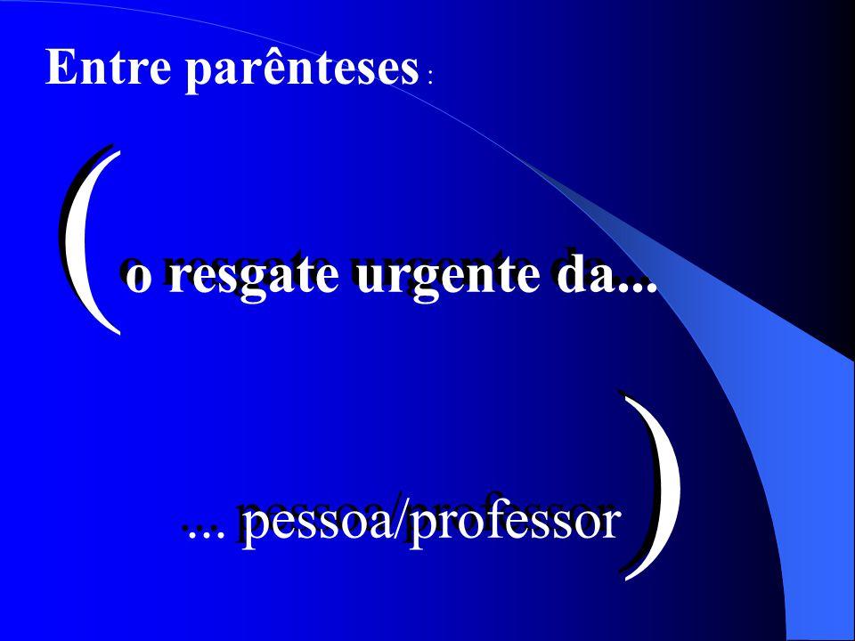 Entre parênteses : (o resgate urgente da... ... pessoa/professor)