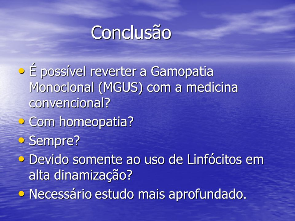 Conclusão É possível reverter a Gamopatia Monoclonal (MGUS) com a medicina convencional Com homeopatia