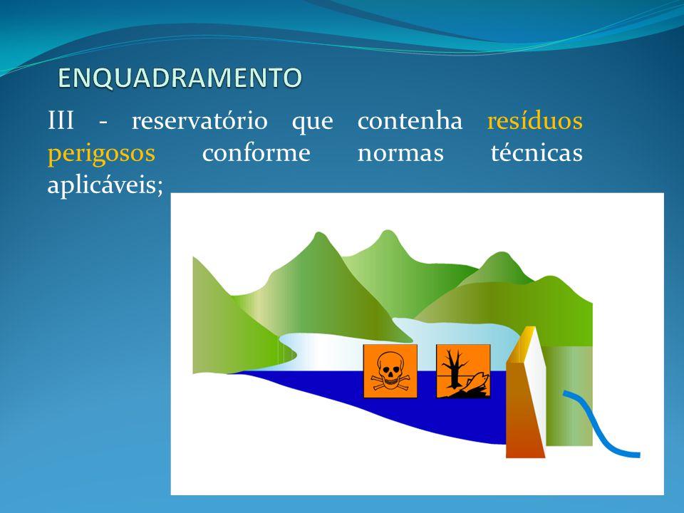 ENQUADRAMENTO III - reservatório que contenha resíduos perigosos conforme normas técnicas aplicáveis;