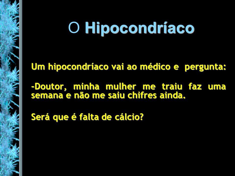 O Hipocondríaco Um hipocondríaco vai ao médico e pergunta:
