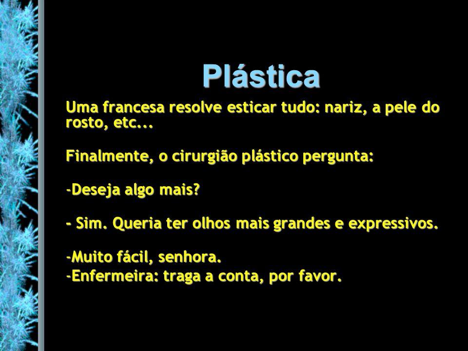Plástica Uma francesa resolve esticar tudo: nariz, a pele do rosto, etc... Finalmente, o cirurgião plástico pergunta: