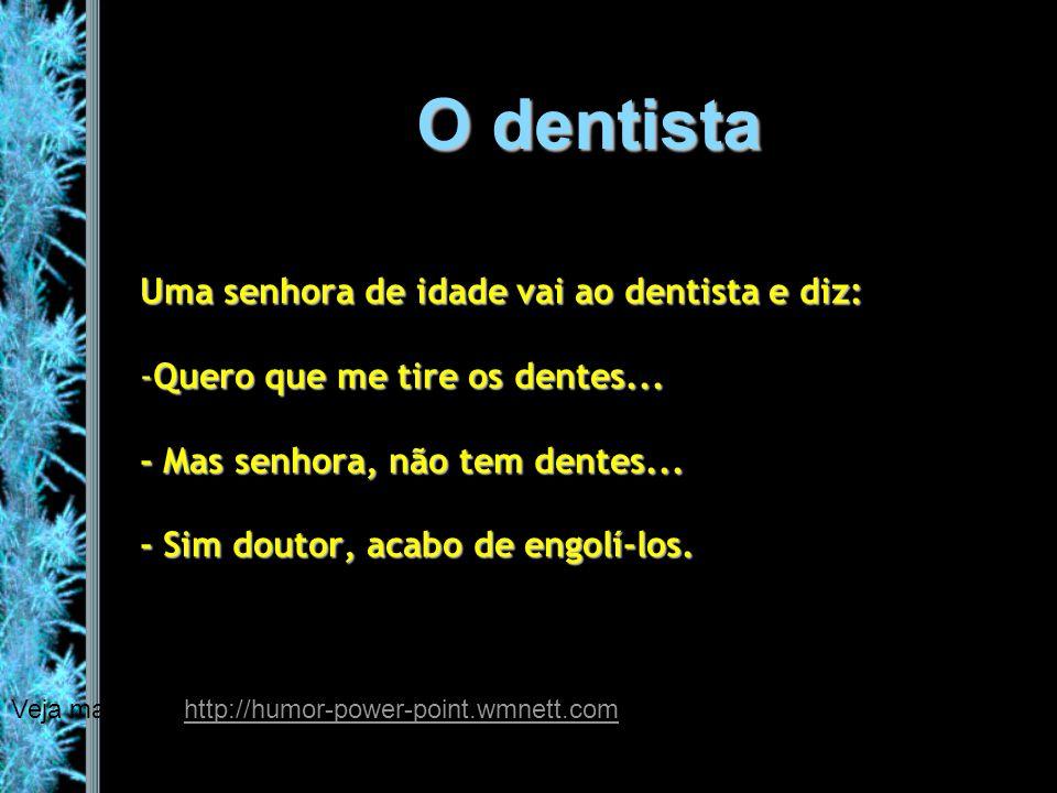 O dentista Uma senhora de idade vai ao dentista e diz: