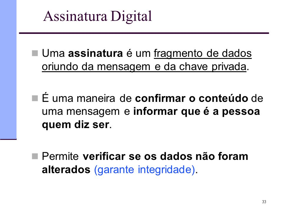 Assinatura Digital Uma assinatura é um fragmento de dados oriundo da mensagem e da chave privada.