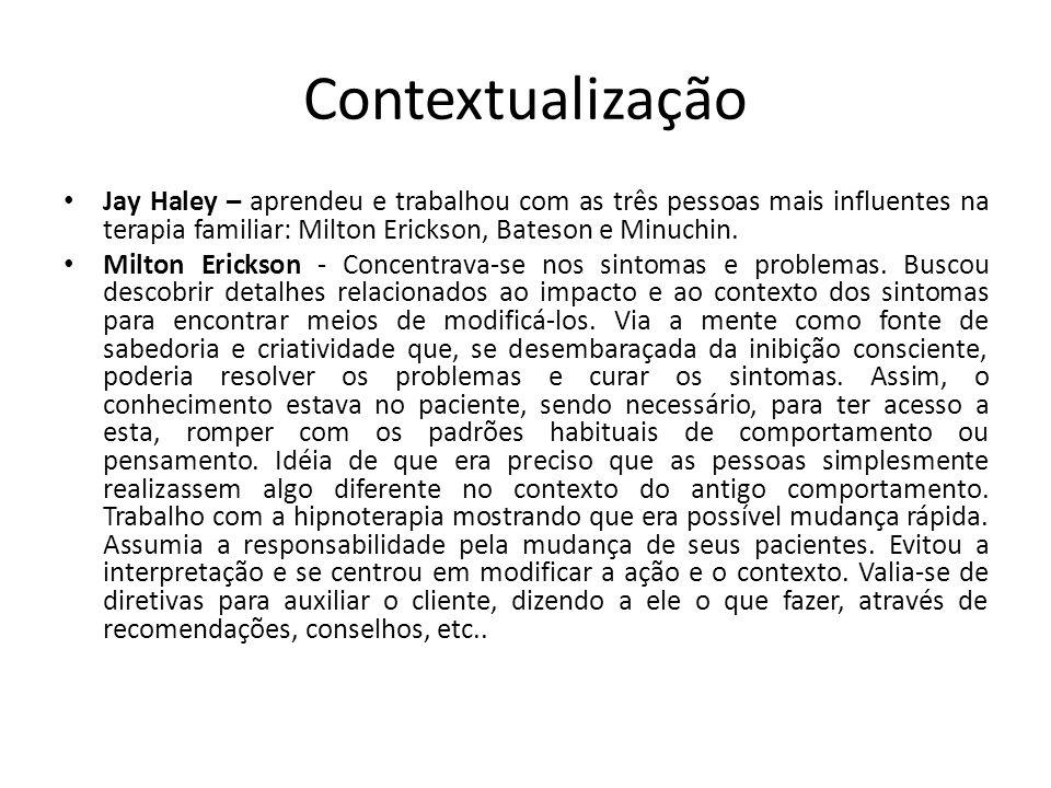 Contextualização Jay Haley – aprendeu e trabalhou com as três pessoas mais influentes na terapia familiar: Milton Erickson, Bateson e Minuchin.