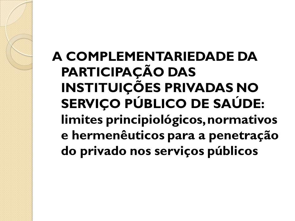 A COMPLEMENTARIEDADE DA PARTICIPAÇÃO DAS INSTITUIÇÕES PRIVADAS NO SERVIÇO PÚBLICO DE SAÚDE: limites principiológicos, normativos e hermenêuticos para a penetração do privado nos serviços públicos