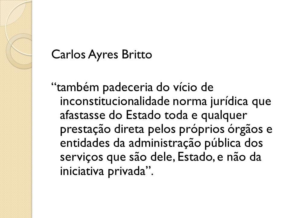 Carlos Ayres Britto também padeceria do vício de inconstitucionalidade norma jurídica que afastasse do Estado toda e qualquer prestação direta pelos próprios órgãos e entidades da administração pública dos serviços que são dele, Estado, e não da iniciativa privada .