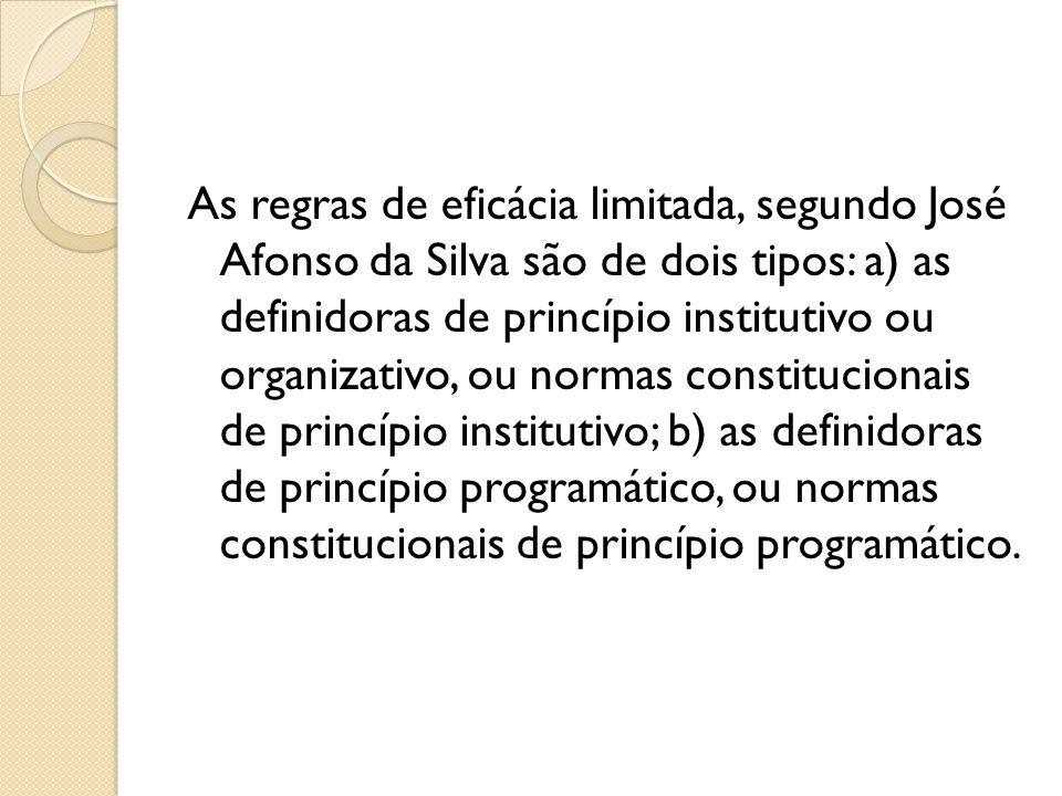 As regras de eficácia limitada, segundo José Afonso da Silva são de dois tipos: a) as definidoras de princípio institutivo ou organizativo, ou normas constitucionais de princípio institutivo; b) as definidoras de princípio programático, ou normas constitucionais de princípio programático.