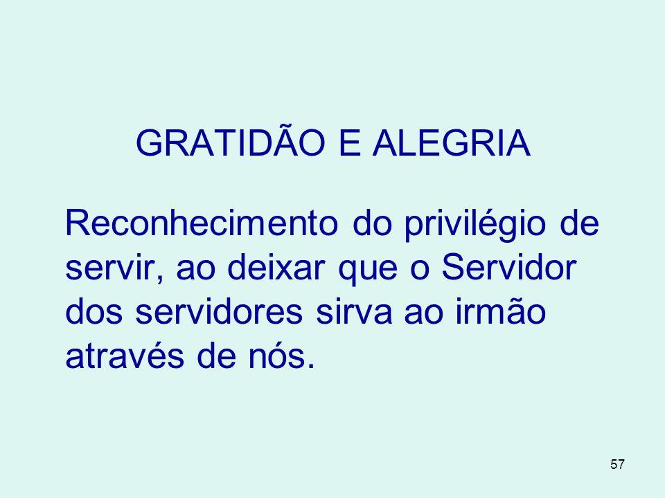 GRATIDÃO E ALEGRIA Reconhecimento do privilégio de servir, ao deixar que o Servidor dos servidores sirva ao irmão através de nós.