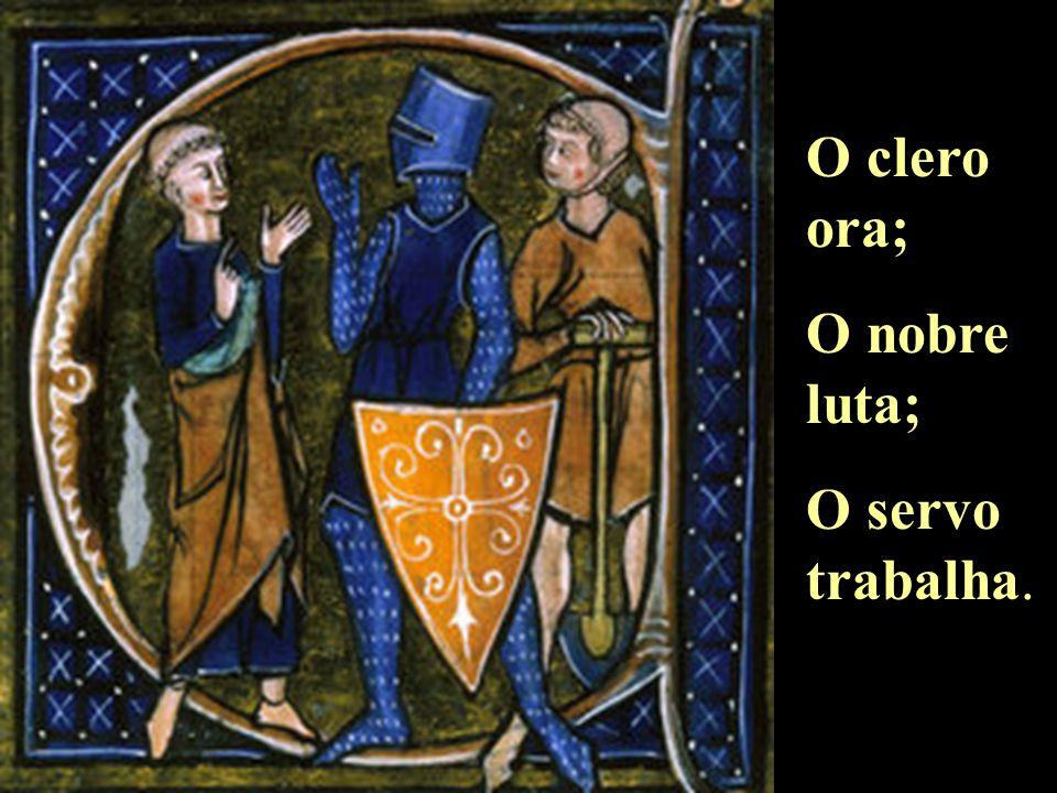 O clero ora; O nobre luta; O servo trabalha.