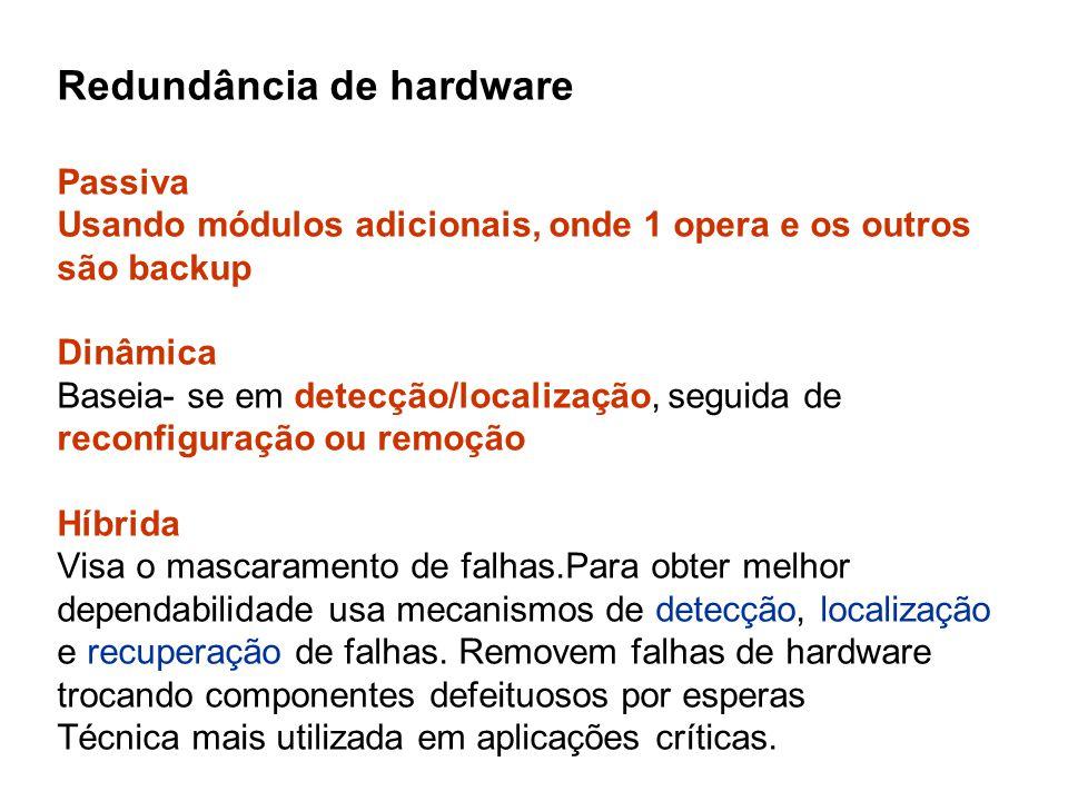 Redundância de hardware Passiva Usando módulos adicionais, onde 1 opera e os outros são backup Dinâmica Baseia- se em detecção/localização, seguida de reconfiguração ou remoção Híbrida Visa o mascaramento de falhas.Para obter melhor dependabilidade usa mecanismos de detecção, localização e recuperação de falhas.