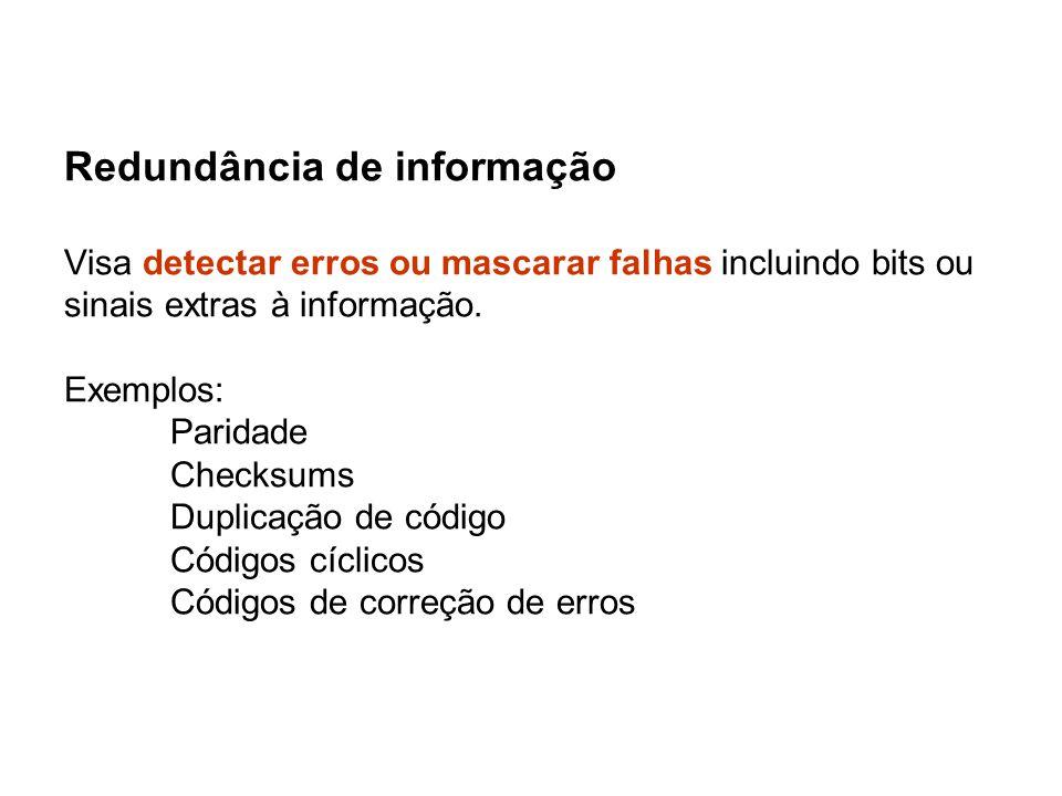 Redundância de informação Visa detectar erros ou mascarar falhas incluindo bits ou sinais extras à informação.