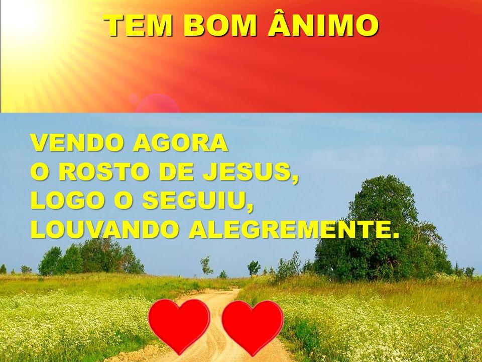TEM BOM ÂNIMO VENDO AGORA O ROSTO DE JESUS, LOGO O SEGUIU,