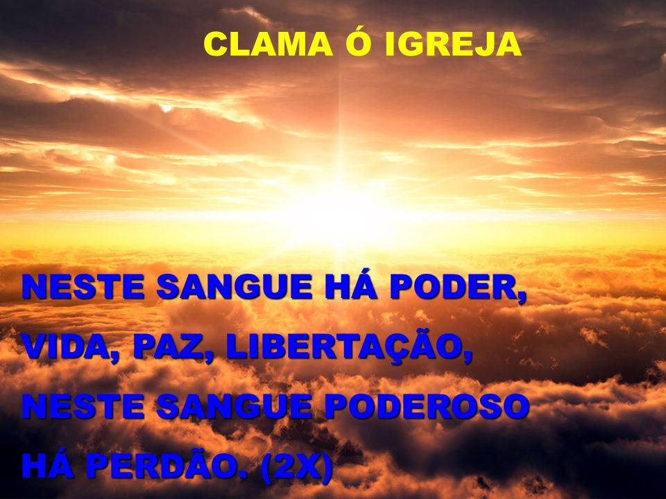 CLAMA Ó IGREJA NESTE SANGUE HÁ PODER, VIDA, PAZ, LIBERTAÇÃO, NESTE SANGUE PODEROSO HÁ PERDÃO. (2X)