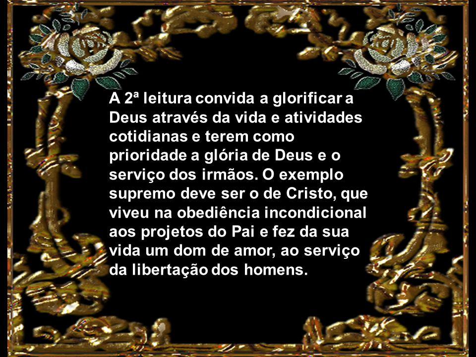 A 2ª leitura convida a glorificar a Deus através da vida e atividades cotidianas e terem como prioridade a glória de Deus e o serviço dos irmãos.