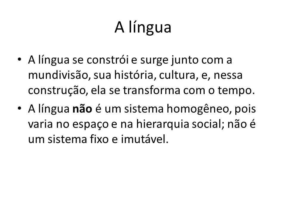 A língua A língua se constrói e surge junto com a mundivisão, sua história, cultura, e, nessa construção, ela se transforma com o tempo.