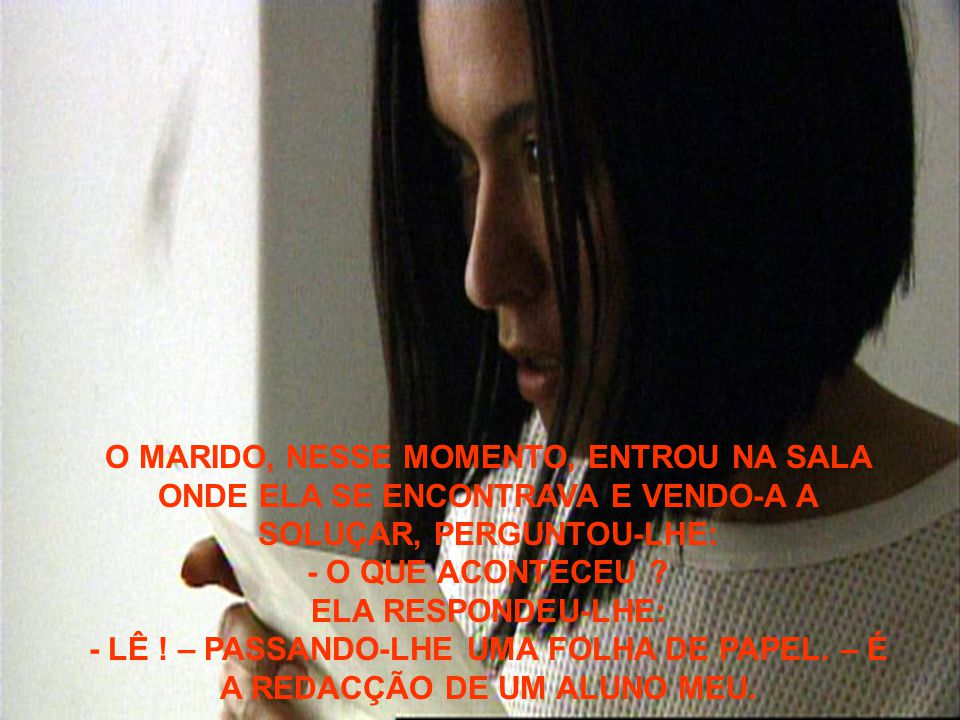 O MARIDO, NESSE MOMENTO, ENTROU NA SALA ONDE ELA SE ENCONTRAVA E VENDO-A A SOLUÇAR, PERGUNTOU-LHE: - O QUE ACONTECEU .