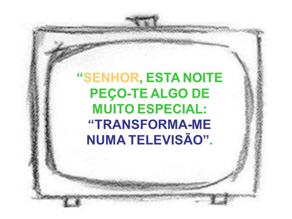 SENHOR, ESTA NOITE PEÇO-TE ALGO DE MUITO ESPECIAL: TRANSFORMA-ME NUMA TELEVISÃO .