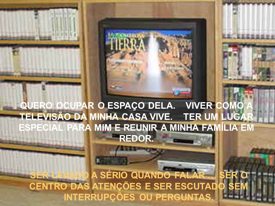 QUERO OCUPAR O ESPAÇO DELA. VIVER COMO A TELEVISÃO DA MINHA CASA VIVE