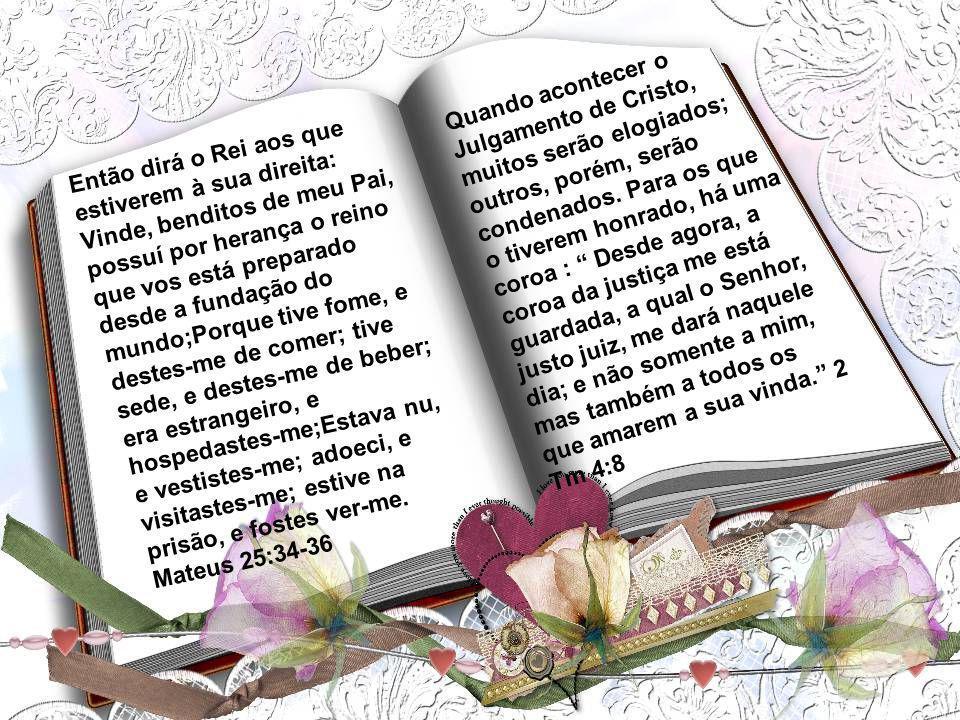 Quando acontecer o Julgamento de Cristo, muitos serão elogiados; outros, porém, serão condenados. Para os que o tiverem honrado, há uma coroa : Desde agora, a coroa da justiça me está guardada, a qual o Senhor, justo juiz, me dará naquele dia; e não somente a mim, mas também a todos os que amarem a sua vinda. 2 Tm 4:8