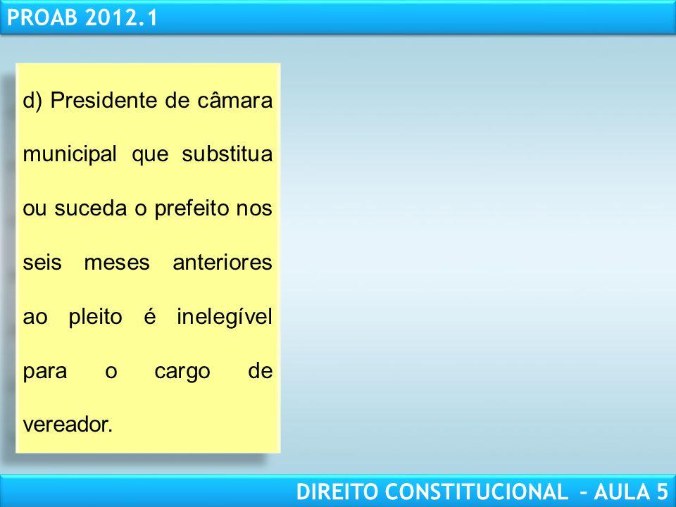 d) Presidente de câmara municipal que substitua ou suceda o prefeito nos seis meses anteriores ao pleito é inelegível para o cargo de vereador.