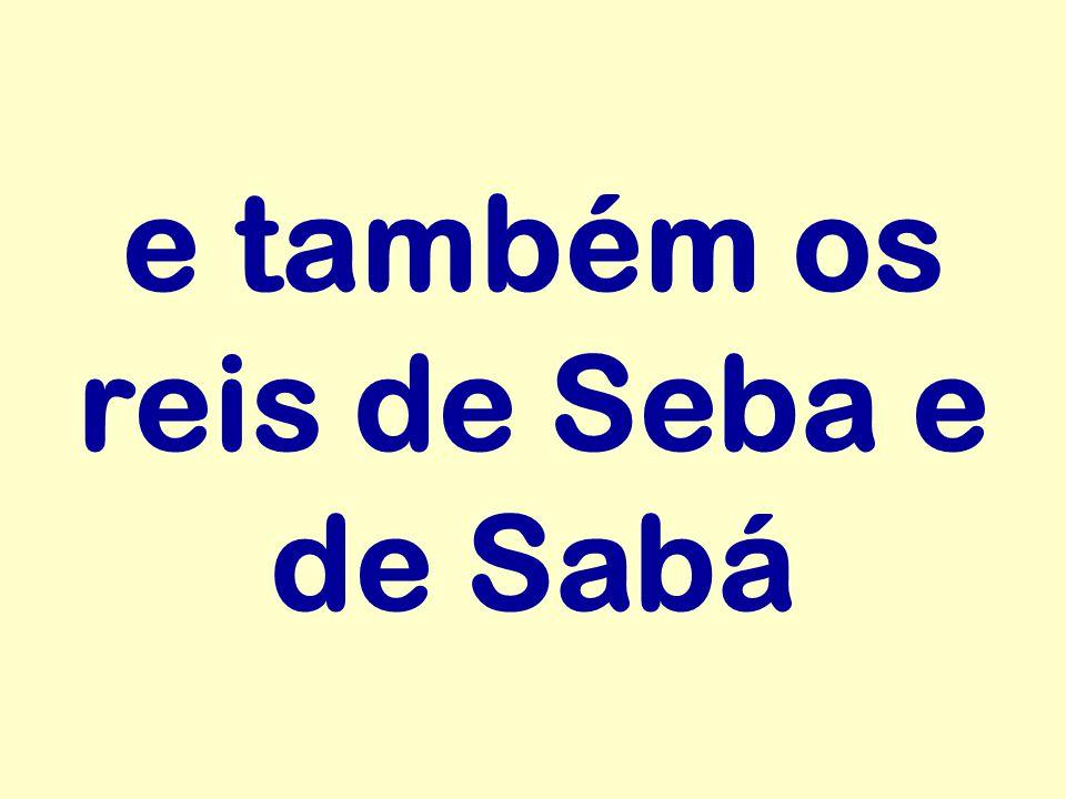 e também os reis de Seba e de Sabá