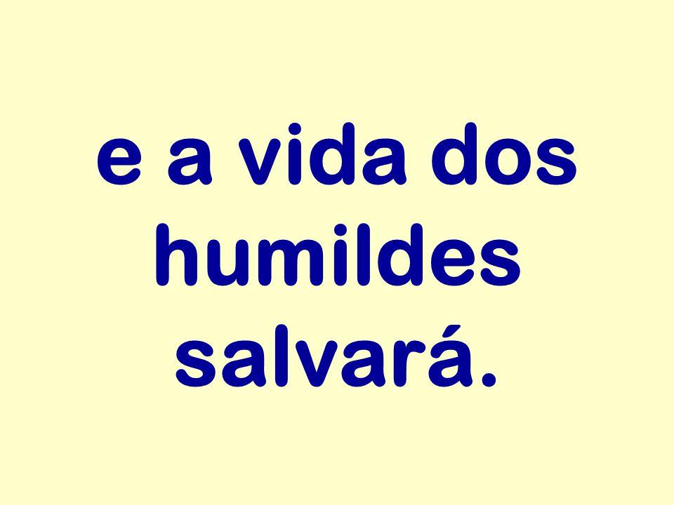 e a vida dos humildes salvará.