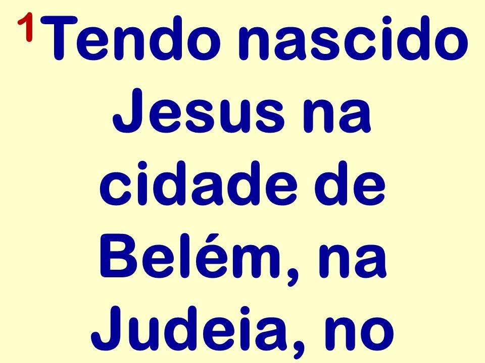 1Tendo nascido Jesus na cidade de Belém, na Judeia, no