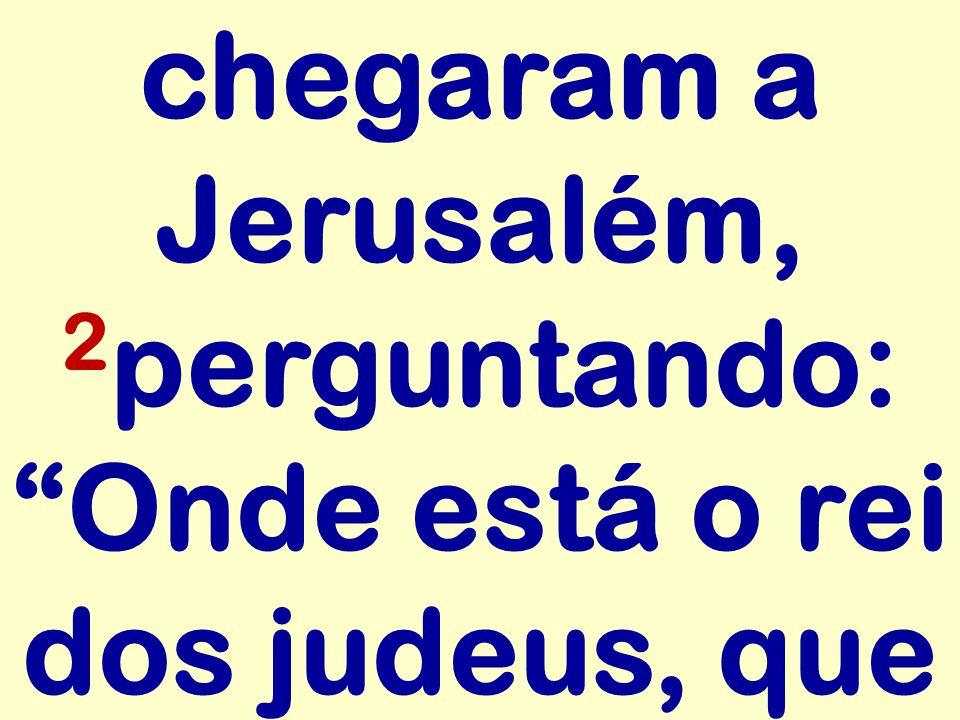 chegaram a Jerusalém, 2perguntando: Onde está o rei dos judeus, que