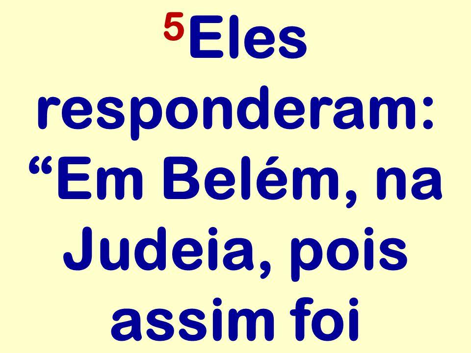 5Eles responderam: Em Belém, na Judeia, pois assim foi