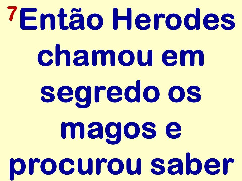 7Então Herodes chamou em segredo os magos e procurou saber