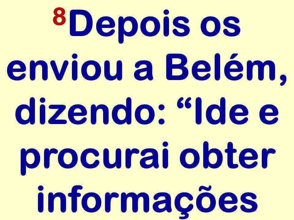 8Depois os enviou a Belém, dizendo: Ide e procurai obter informações
