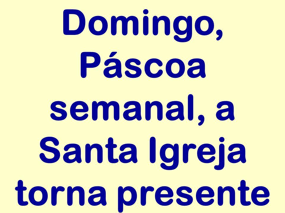 Domingo, Páscoa semanal, a Santa Igreja torna presente