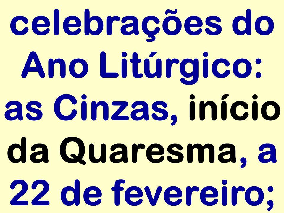 celebrações do Ano Litúrgico: as Cinzas, início da Quaresma, a 22 de fevereiro;