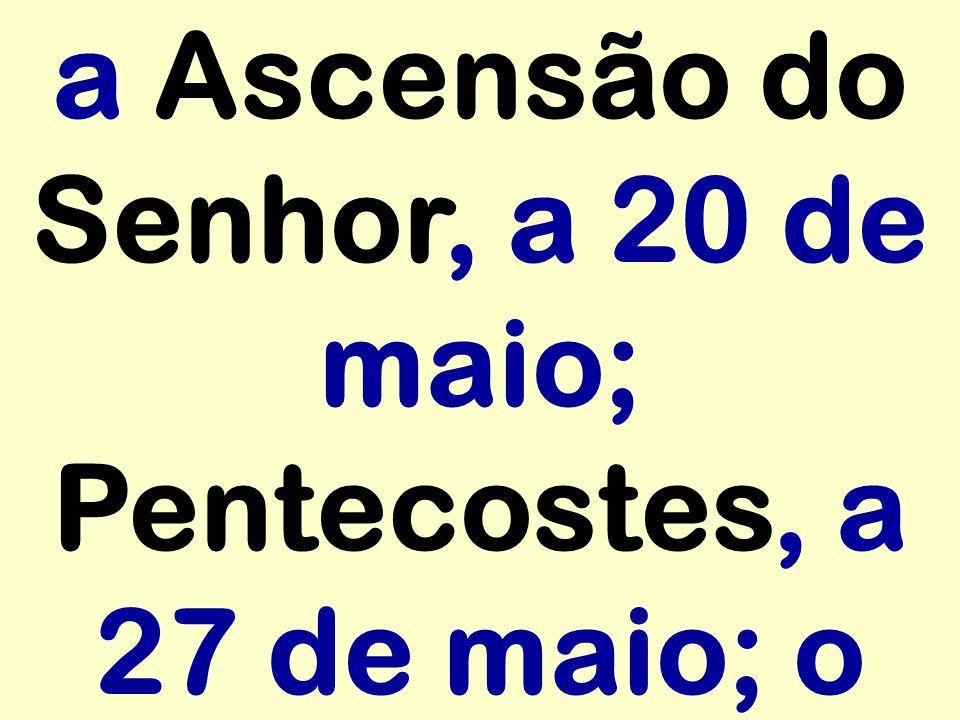 a Ascensão do Senhor, a 20 de maio; Pentecostes, a 27 de maio; o