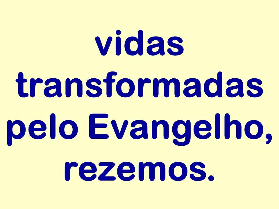 vidas transformadas pelo Evangelho, rezemos.