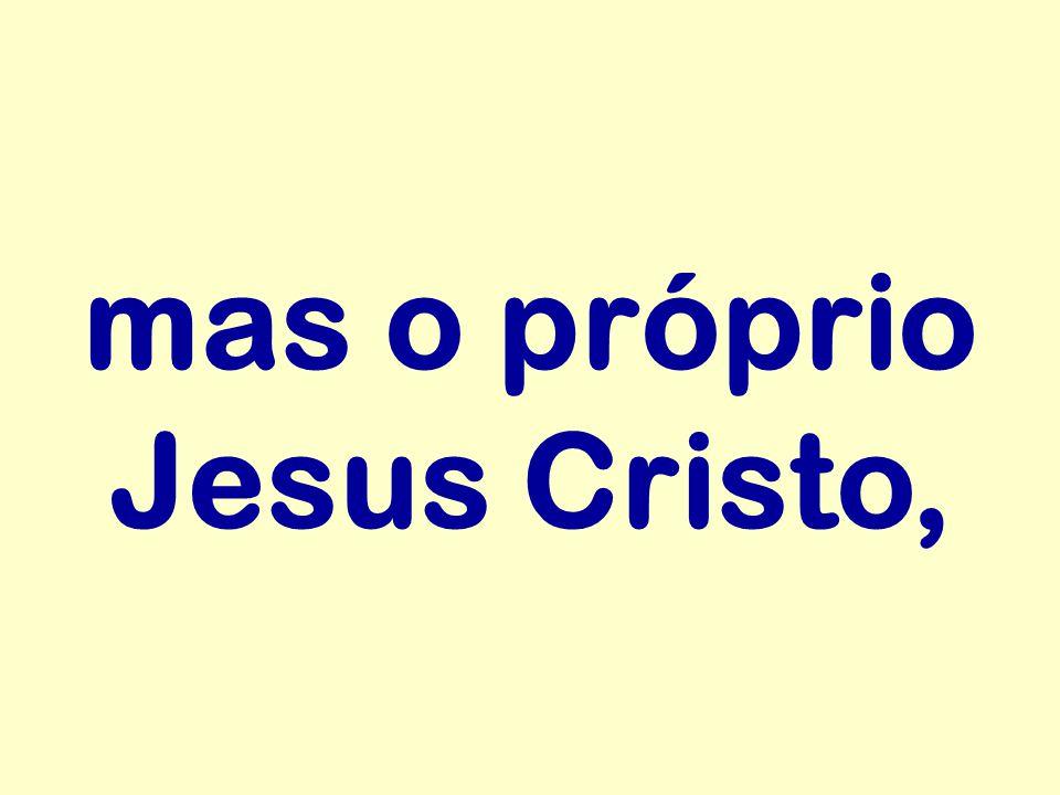 mas o próprio Jesus Cristo,