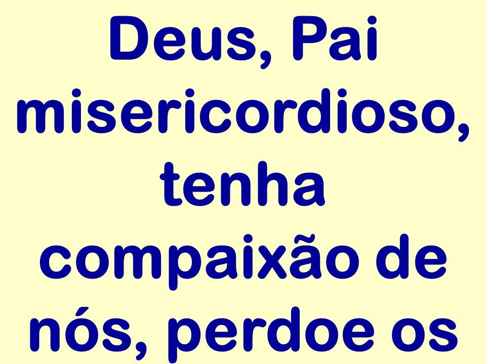 Deus, Pai misericordioso, tenha compaixão de nós, perdoe os