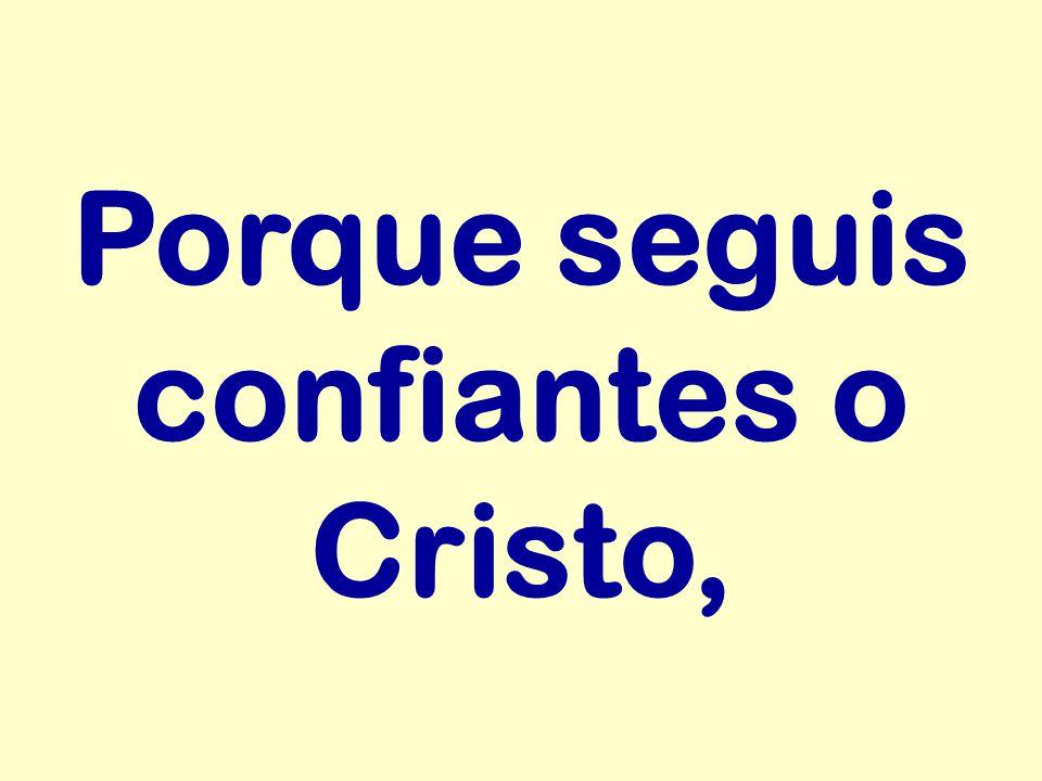 Porque seguis confiantes o Cristo,