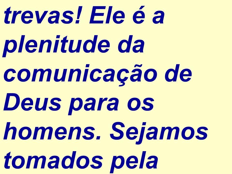 trevas. Ele é a plenitude da comunicação de Deus para os homens