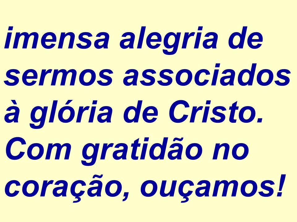 imensa alegria de sermos associados à glória de Cristo