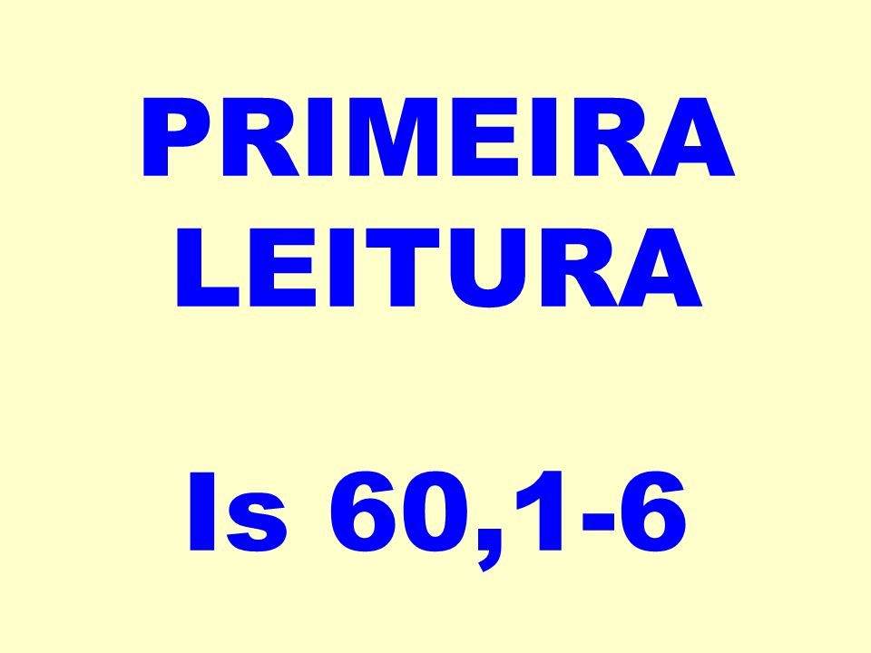 PRIMEIRA LEITURA Is 60,1-6