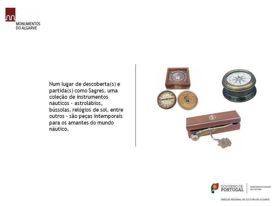 Num lugar de descoberta(s) e partida(s) como Sagres, uma coleção de instrumentos náuticos - astrolábios, bússolas, relógios de sol, entre outros - são peças intemporais para os amantes do mundo náutico.