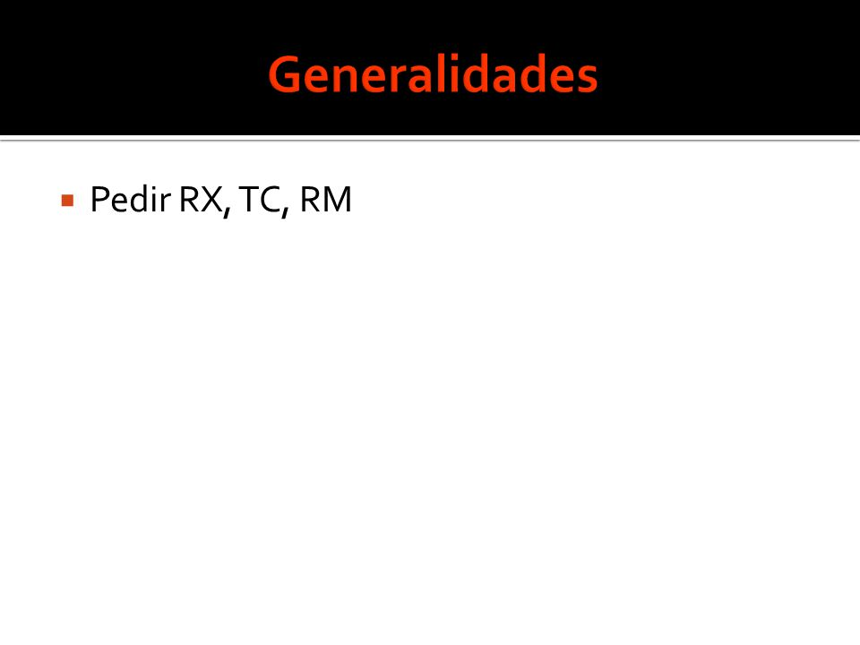 Generalidades Pedir RX, TC, RM