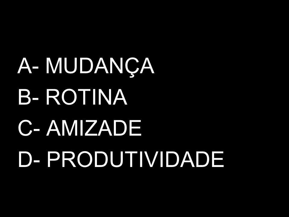 A- MUDANÇA B- ROTINA C- AMIZADE D- PRODUTIVIDADE