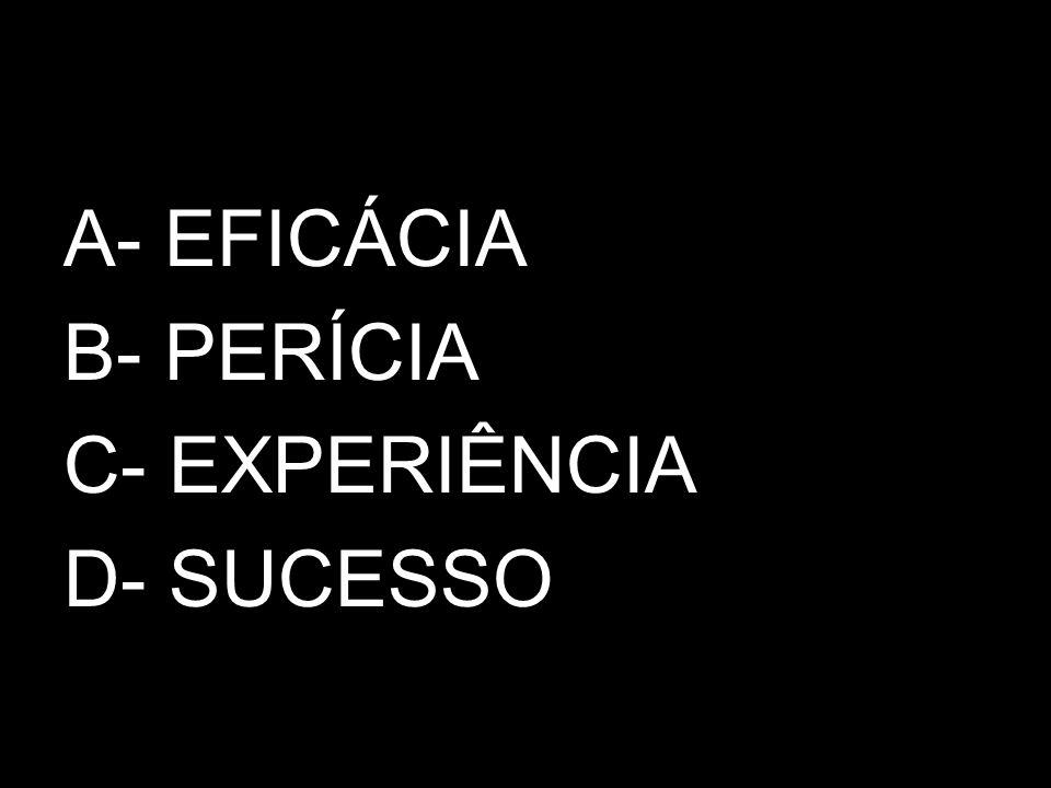 A- EFICÁCIA B- PERÍCIA C- EXPERIÊNCIA D- SUCESSO