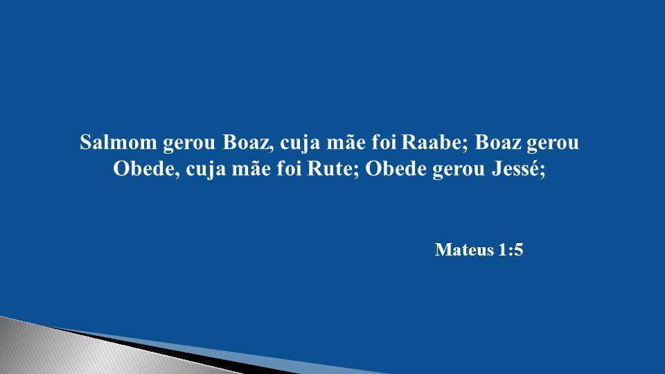 Salmom gerou Boaz, cuja mãe foi Raabe; Boaz gerou Obede, cuja mãe foi Rute; Obede gerou Jessé;
