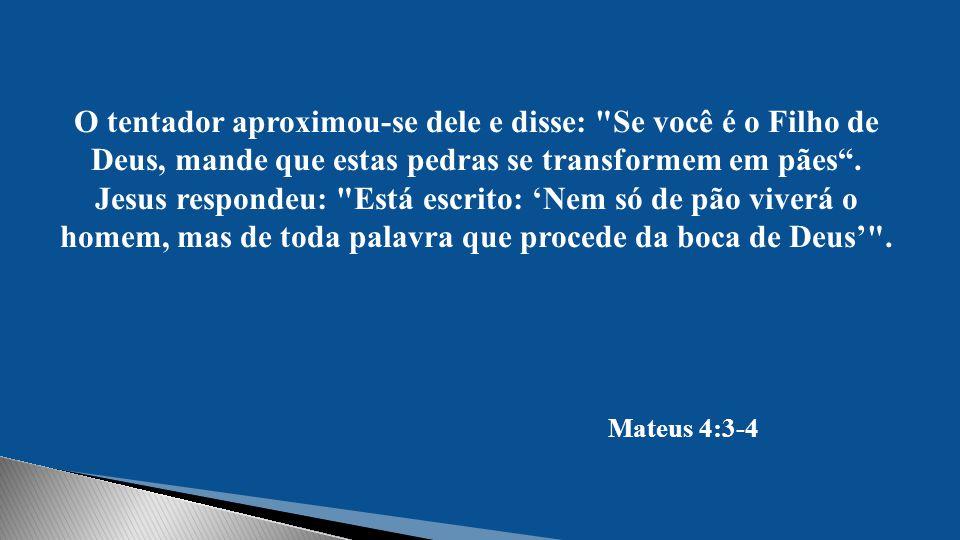 O tentador aproximou-se dele e disse: Se você é o Filho de Deus, mande que estas pedras se transformem em pães . Jesus respondeu: Está escrito: 'Nem só de pão viverá o homem, mas de toda palavra que procede da boca de Deus' .