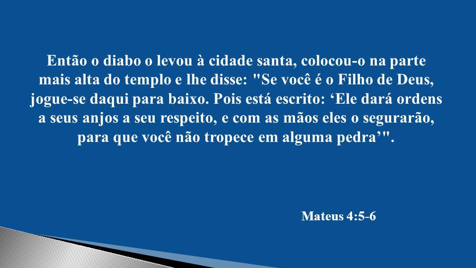 Então o diabo o levou à cidade santa, colocou-o na parte mais alta do templo e lhe disse: Se você é o Filho de Deus, jogue-se daqui para baixo. Pois está escrito: 'Ele dará ordens a seus anjos a seu respeito, e com as mãos eles o segurarão, para que você não tropece em alguma pedra' .